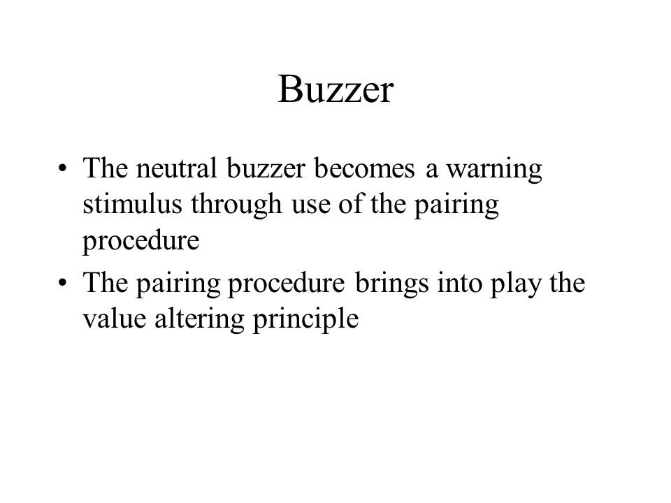 Buzzer The neutral buzzer becomes a warning stimulus through use of the pairing procedure The pairing procedure brings into play the value altering principle