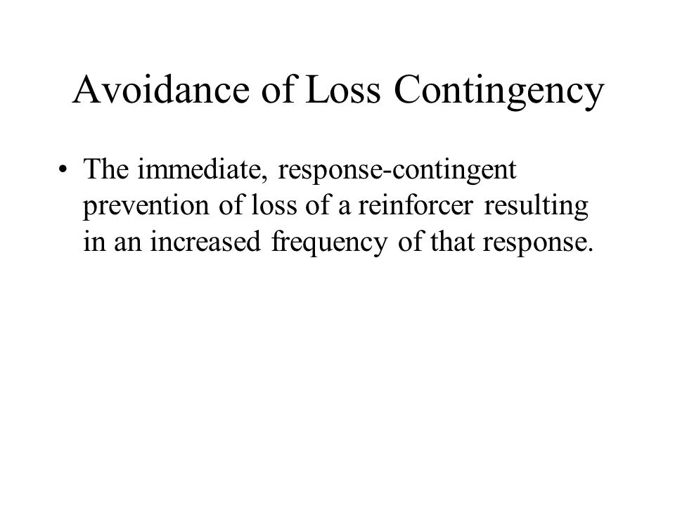 Avoidance of Loss Contingency The immediate, response-contingent prevention of loss of a reinforcer resulting in an increased frequency of that response.