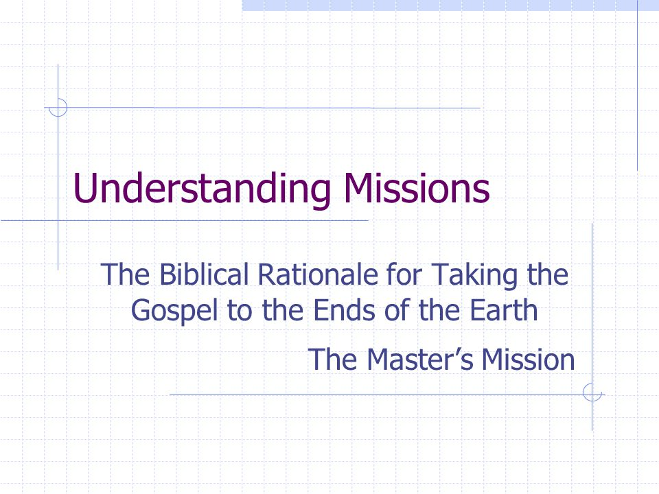 Understanding Missions The Biblical Rationale for Taking the Gospel to the Ends of the Earth The Master's Mission