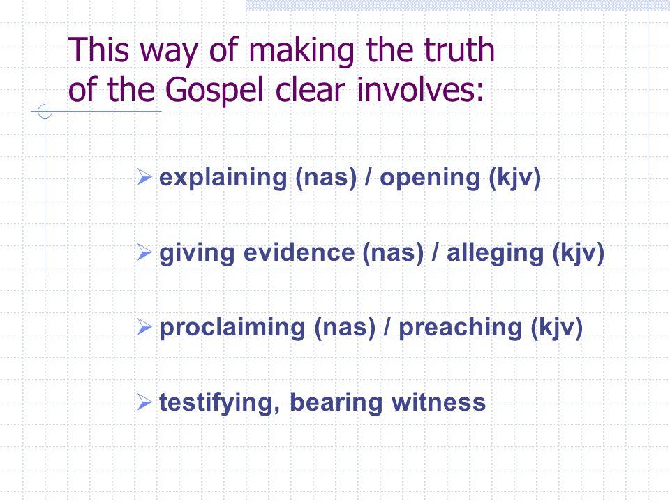 This way of making the truth of the Gospel clear involves:  explaining (nas) / opening (kjv)  giving evidence (nas) / alleging (kjv)  proclaiming (nas) / preaching (kjv)  testifying, bearing witness