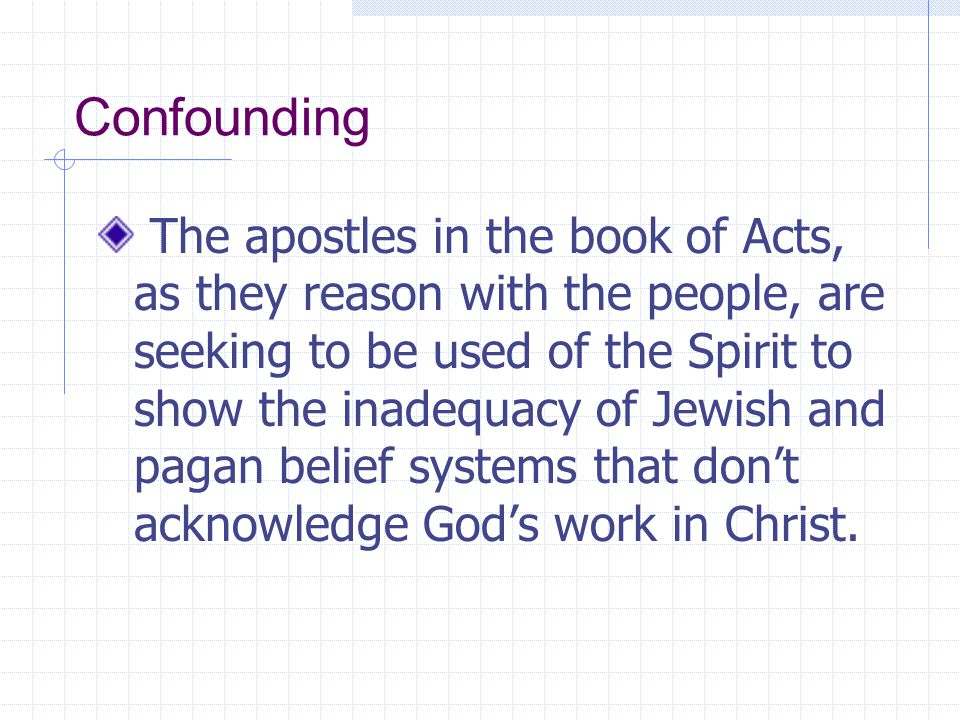 Confounding The apostles in the book of Acts, as they reason with the people, are seeking to be used of the Spirit to show the inadequacy of Jewish an