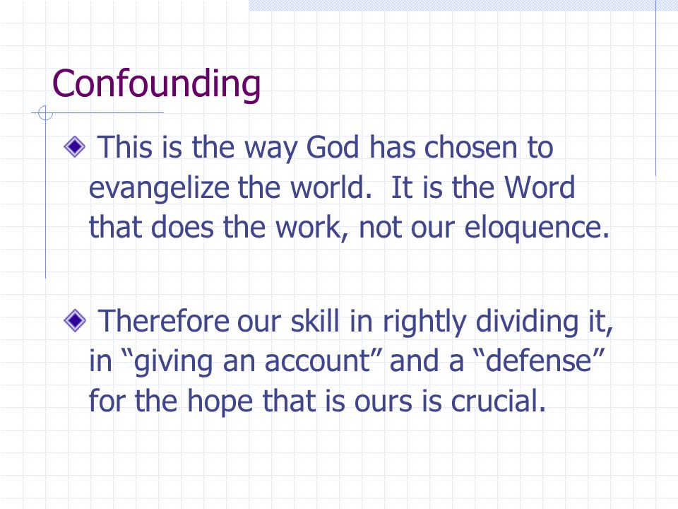 Confounding This is the way God has chosen to evangelize the world. It is the Word that does the work, not our eloquence. Therefore our skill in right