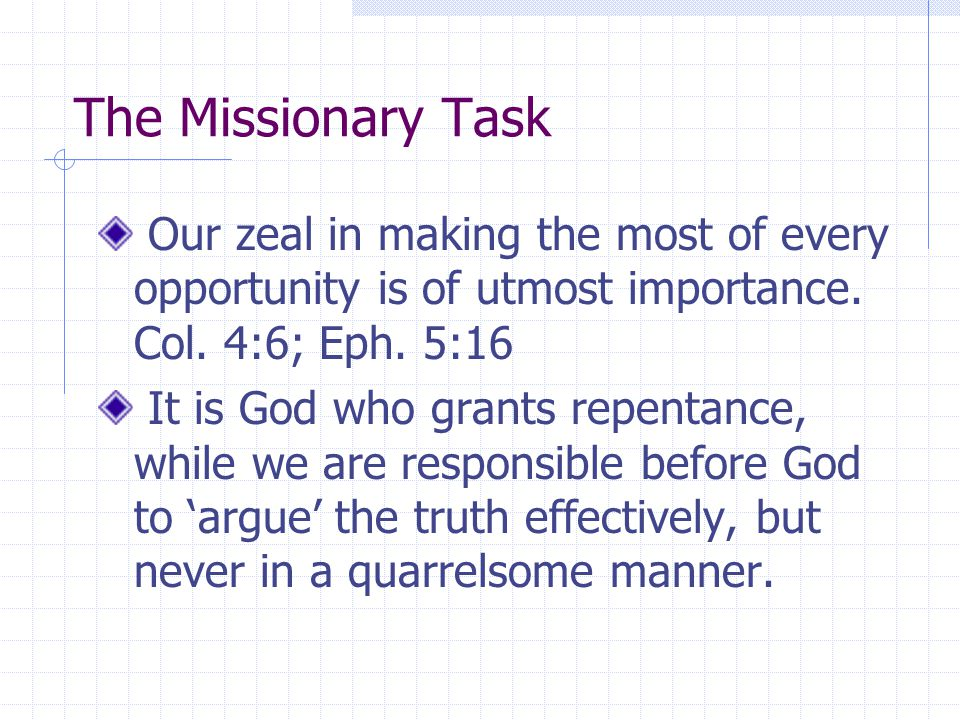 The Missionary Task Our zeal in making the most of every opportunity is of utmost importance. Col. 4:6; Eph. 5:16 It is God who grants repentance, whi