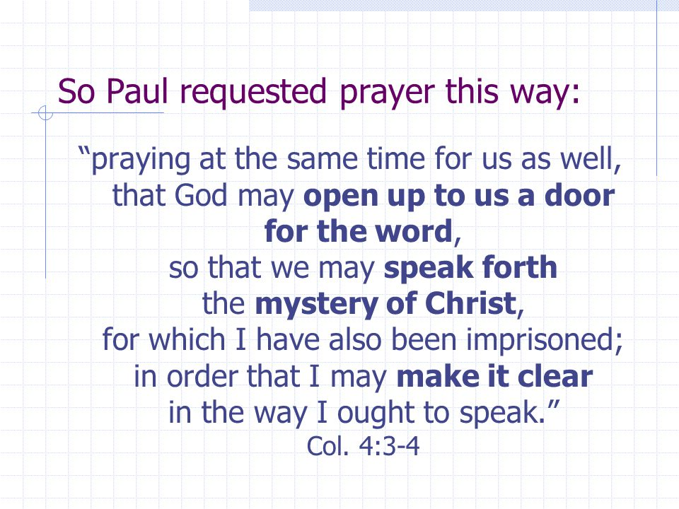 "So Paul requested prayer this way: ""praying at the same time for us as well, that God may open up to us a door for the word, so that we may speak fort"
