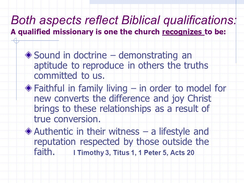 Both aspects reflect Biblical qualifications: A qualified missionary is one the church recognizes to be: Sound in doctrine – demonstrating an aptitude