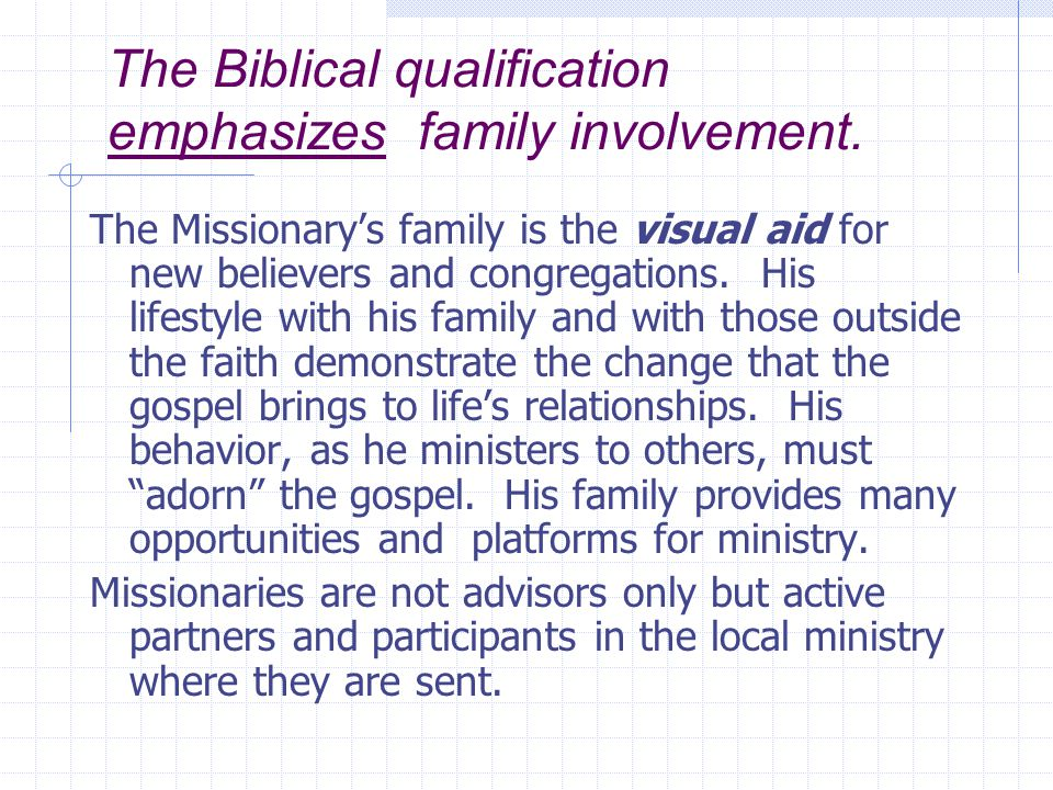 The Biblical qualification emphasizes family involvement. The Missionary's family is the visual aid for new believers and congregations. His lifestyle