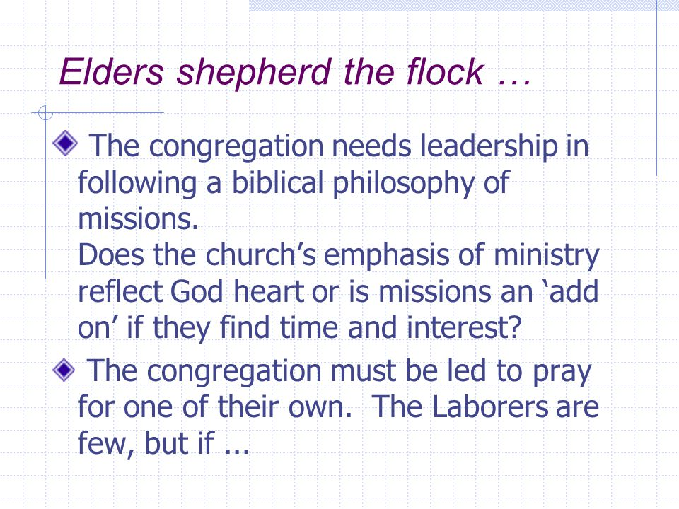Elders shepherd the flock … The congregation needs leadership in following a biblical philosophy of missions. Does the church's emphasis of ministry r