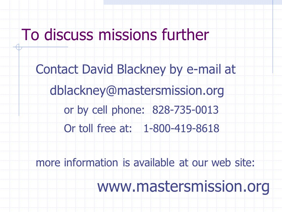 To discuss missions further Contact David Blackney by e-mail at dblackney@mastersmission.org or by cell phone: 828-735-0013 Or toll free at: 1-800-419