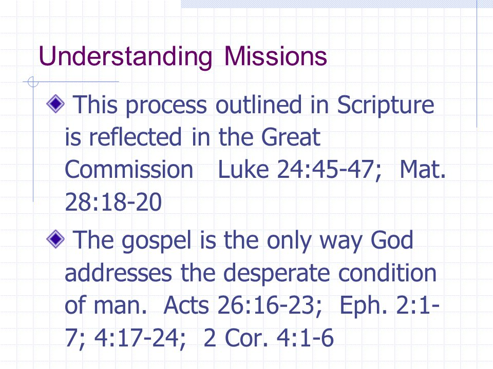 Understanding Missions This process outlined in Scripture is reflected in the Great Commission Luke 24:45-47; Mat. 28:18-20 The gospel is the only way