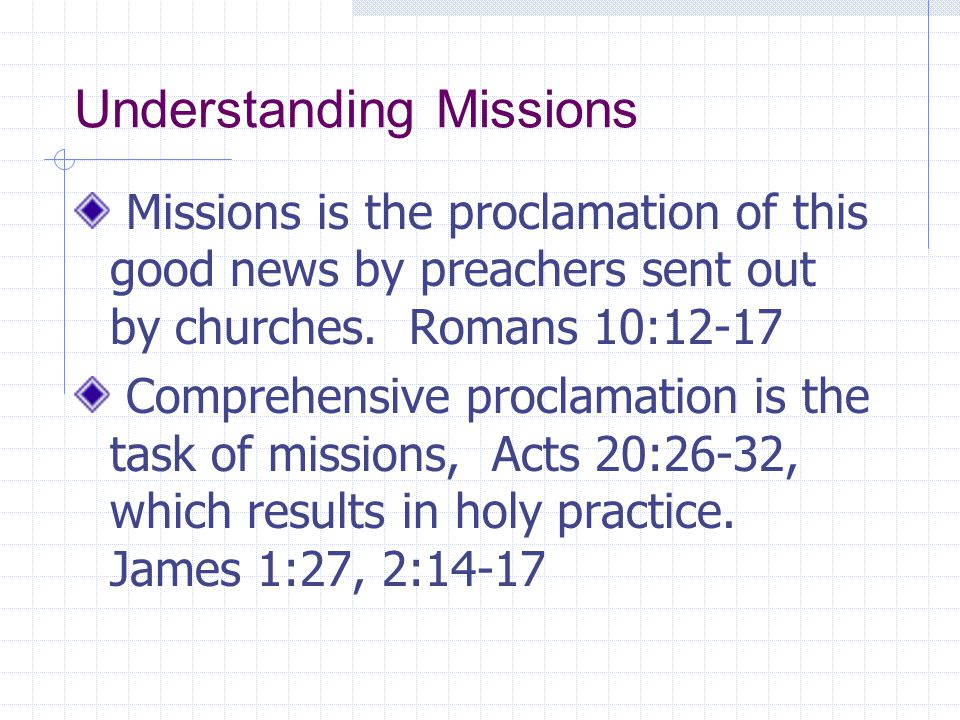 Understanding Missions Missions is the proclamation of this good news by preachers sent out by churches. Romans 10:12-17 Comprehensive proclamation is