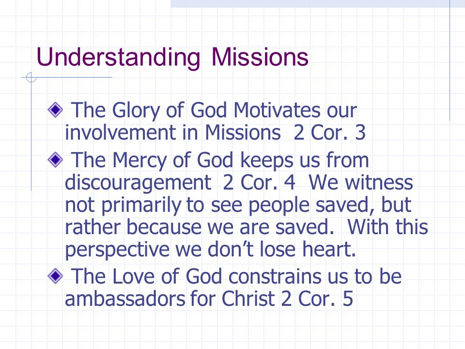 Understanding Missions The Glory of God Motivates our involvement in Missions 2 Cor. 3 The Mercy of God keeps us from discouragement 2 Cor. 4 We witne