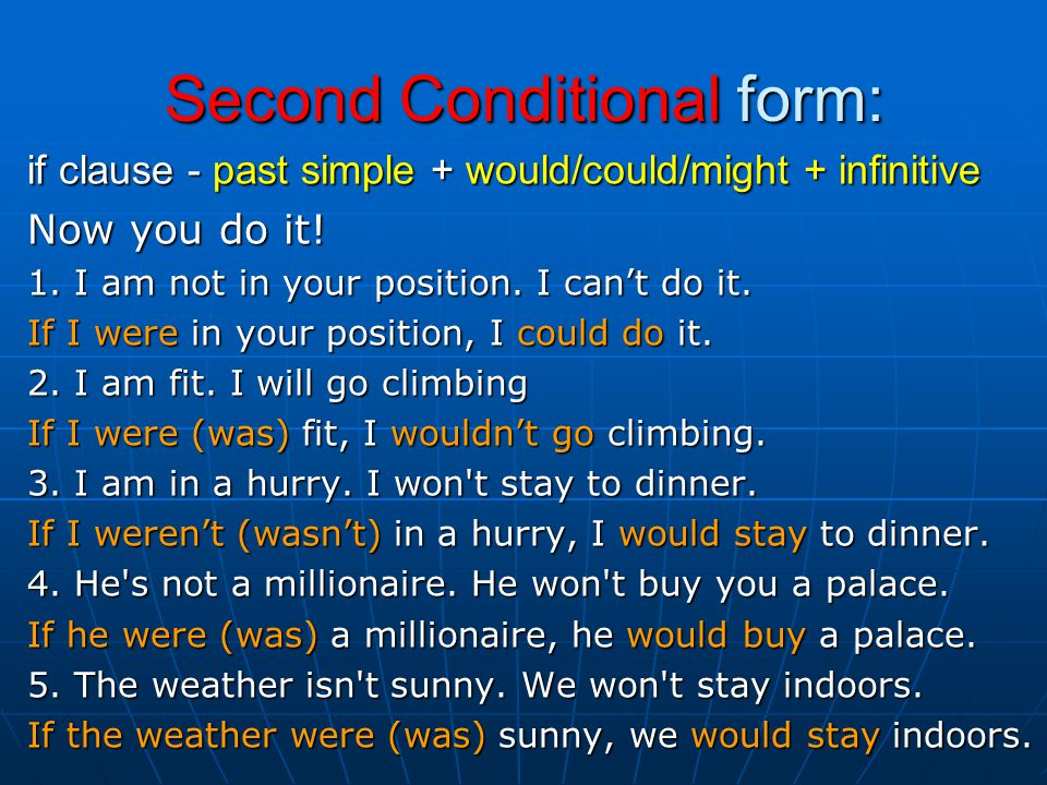 Second Conditional form: if clause - past simple + would/could/might + infinitive Now you do it.