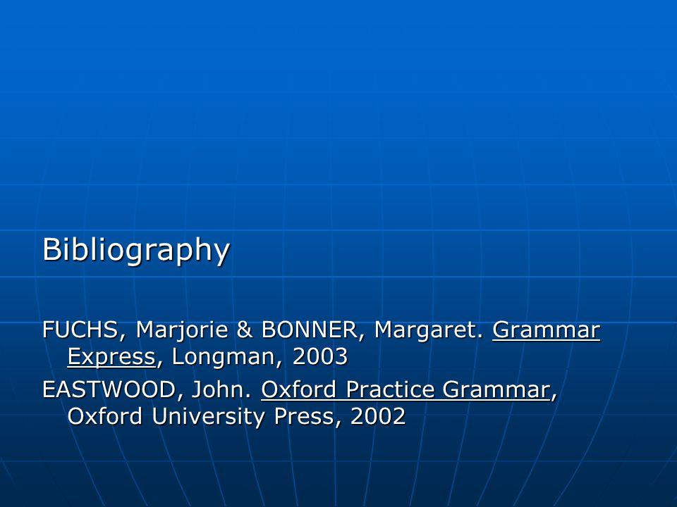 Bibliography FUCHS, Marjorie & BONNER, Margaret. Grammar Express, Longman, 2003 EASTWOOD, John.
