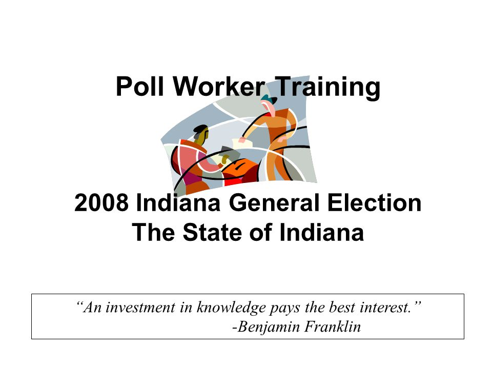 An investment in knowledge pays the best interest. -Benjamin Franklin Poll Worker Training 2008 Indiana General Election The State of Indiana
