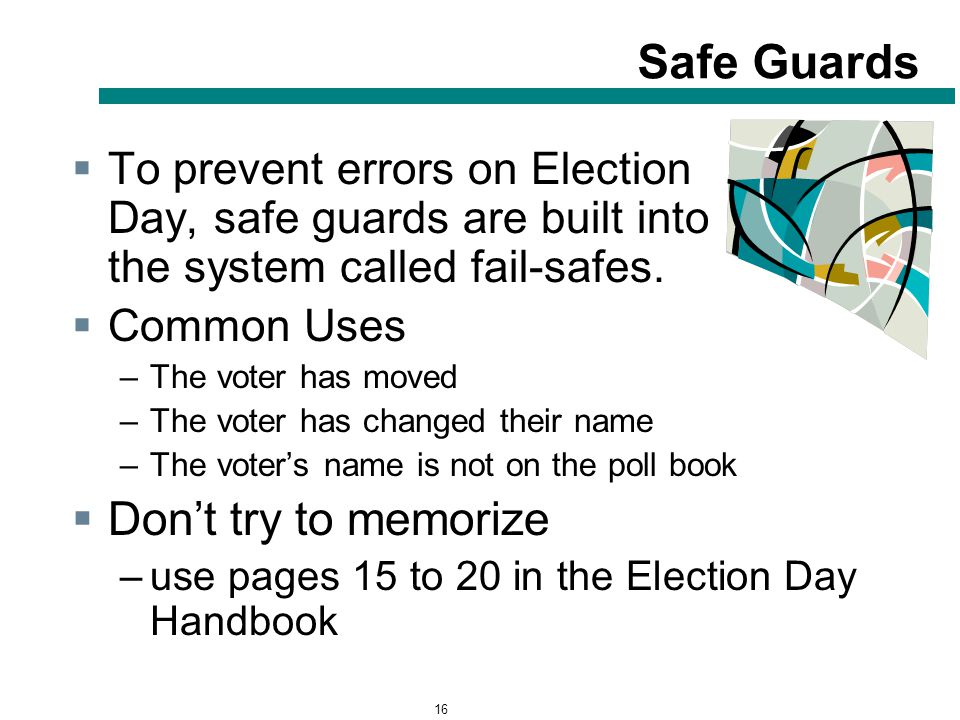 16 Safe Guards  To prevent errors on Election Day, safe guards are built into the system called fail-safes.