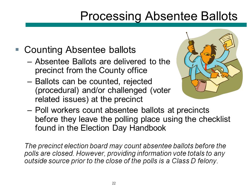 22 Processing Absentee Ballots  Counting Absentee ballots –Absentee Ballots are delivered to the precinct from the County office –Ballots can be counted, rejected (procedural) and/or challenged (voter related issues) at the precinct –Poll workers count absentee ballots at precincts before they leave the polling place using the checklist found in the Election Day Handbook The precinct election board may count absentee ballots before the polls are closed.