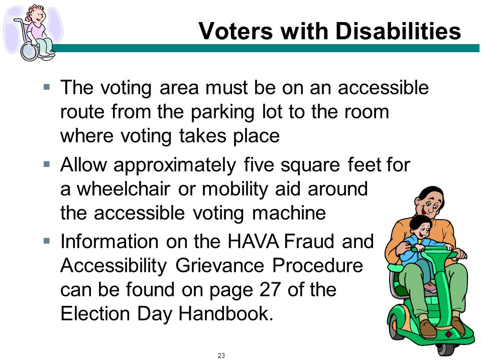 23 Voters with Disabilities  The voting area must be on an accessible route from the parking lot to the room where voting takes place  Allow approximately five square feet for a wheelchair or mobility aid around the accessible voting machine  Information on the HAVA Fraud and Accessibility Grievance Procedure can be found on page 27 of the Election Day Handbook.