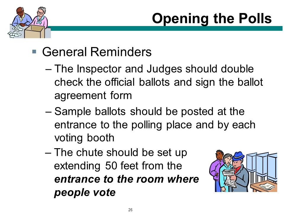 26 Opening the Polls –The chute should be set up extending 50 feet from the entrance to the room where people vote  General Reminders –The Inspector and Judges should double check the official ballots and sign the ballot agreement form –Sample ballots should be posted at the entrance to the polling place and by each voting booth