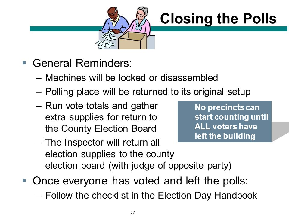27 Closing the Polls  General Reminders: –Machines will be locked or disassembled –Polling place will be returned to its original setup –Run vote totals and gather extra supplies for return to the County Election Board –The Inspector will return all election supplies to the county election board (with judge of opposite party)  Once everyone has voted and left the polls: –Follow the checklist in the Election Day Handbook No precincts can start counting until ALL voters have left the building