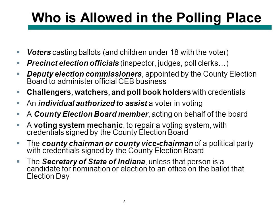 6 Who is Allowed in the Polling Place  Voters casting ballots (and children under 18 with the voter)  Precinct election officials (inspector, judges, poll clerks…)  Deputy election commissioners, appointed by the County Election Board to administer official CEB business  Challengers, watchers, and poll book holders with credentials  An individual authorized to assist a voter in voting  A County Election Board member, acting on behalf of the board  A voting system mechanic, to repair a voting system, with credentials signed by the County Election Board  The county chairman or county vice-chairman of a political party with credentials signed by the County Election Board  The Secretary of State of Indiana, unless that person is a candidate for nomination or election to an office on the ballot that Election Day