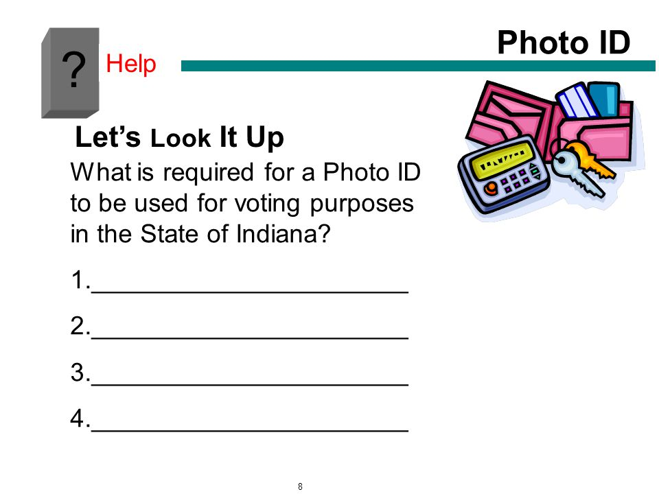 8 ? Photo ID Help What is required for a Photo ID to be used for voting purposes in the State of Indiana? 1.______________________ 2._________________
