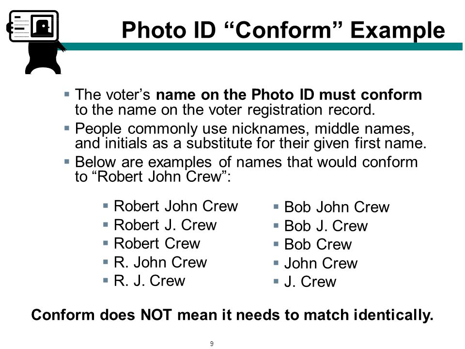 9 Photo ID Conform Example  The voter's name on the Photo ID must conform to the name on the voter registration record.