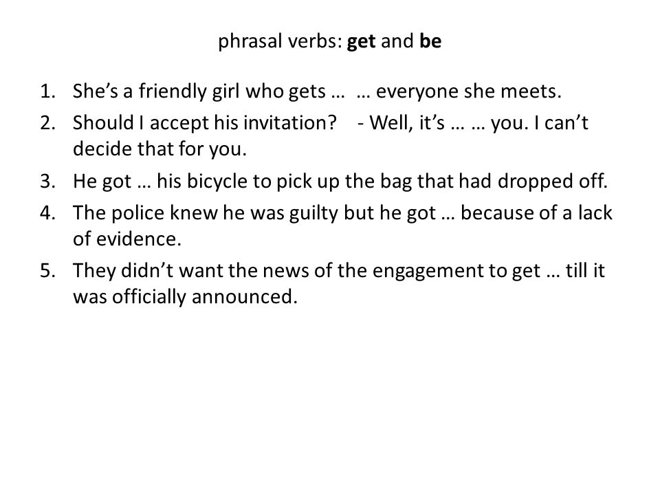 phrasal verbs: get and be 1.She's a friendly girl who gets … … everyone she meets.