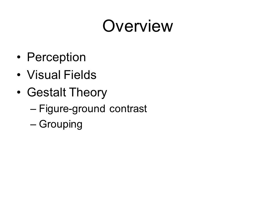Overview Perception Visual Fields Gestalt Theory –Figure-ground contrast –Grouping