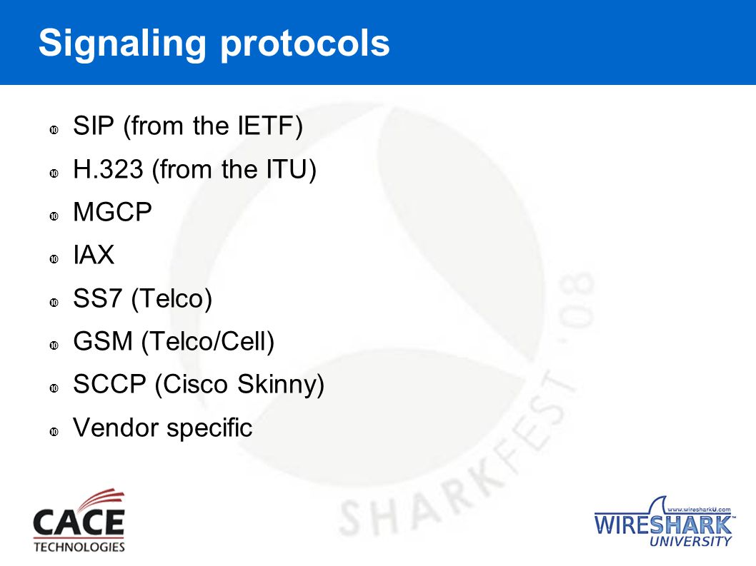 Signaling protocols  SIP (from the IETF)  H.323 (from the ITU)  MGCP  IAX  SS7 (Telco)  GSM (Telco/Cell)  SCCP (Cisco Skinny)  Vendor specific
