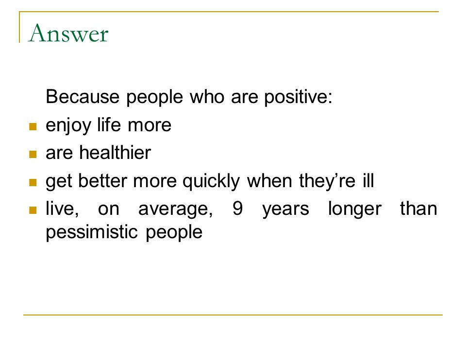 Answer Because people who are positive: enjoy life more are healthier get better more quickly when they're ill live, on average, 9 years longer than p