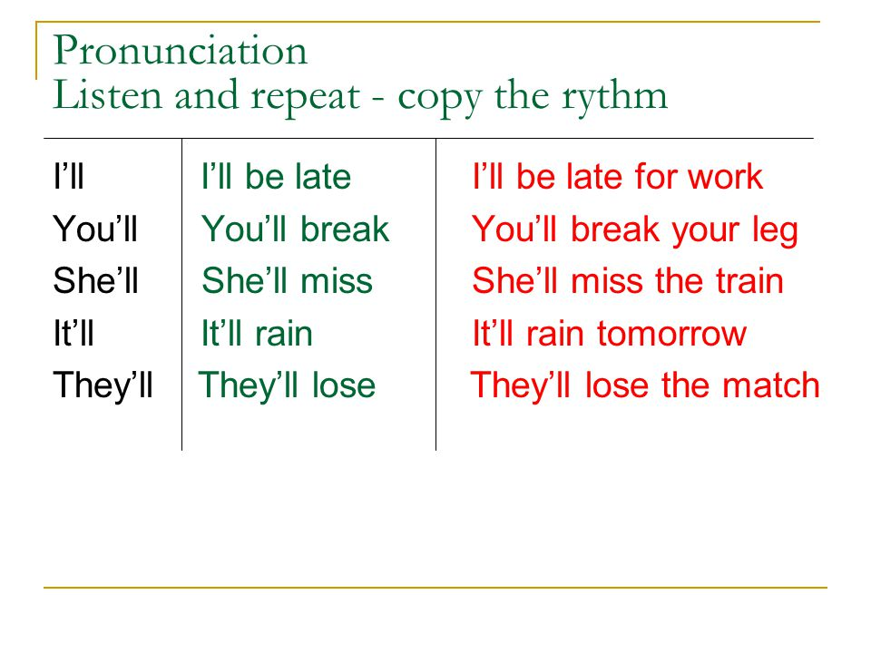 Pronunciation Listen and repeat - copy the rythm I'll I'll be late I'll be late for work You'll You'll break You'll break your leg She'll She'll miss