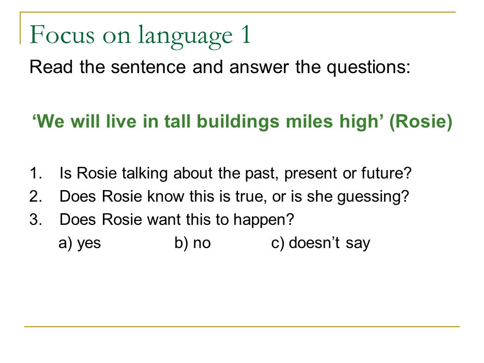Focus on language 1 Read the sentence and answer the questions: 'We will live in tall buildings miles high' (Rosie) 1.Is Rosie talking about the past,