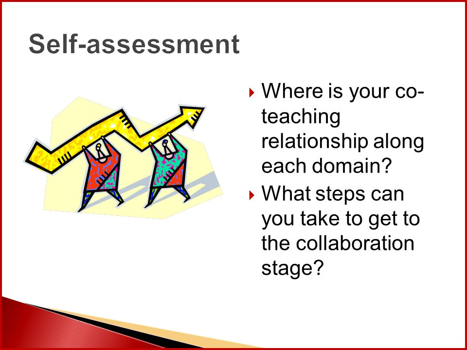 Self-assessment  Where is your co- teaching relationship along each domain?  What steps can you take to get to the collaboration stage?