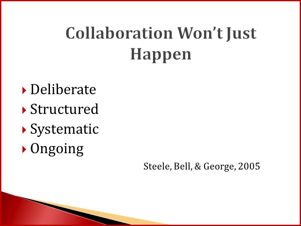 Collaboration Won't Just Happen  Deliberate  Structured  Systematic  Ongoing Steele, Bell, & George, 2005