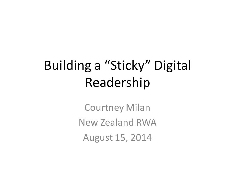 "Building a ""Sticky"" Digital Readership Courtney Milan New Zealand RWA August 15, 2014"