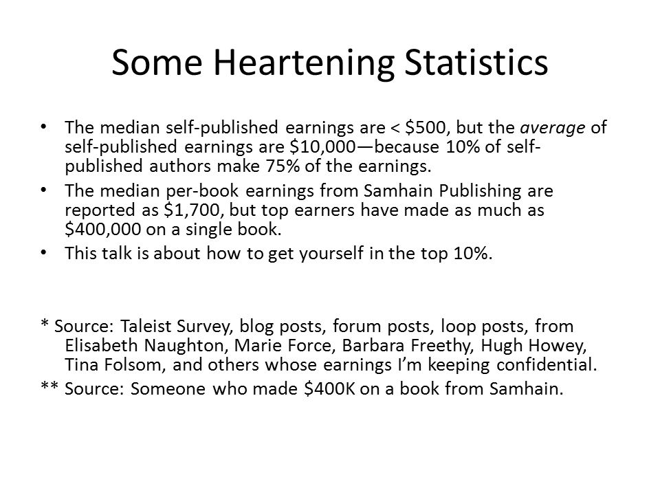 Some Heartening Statistics The median self-published earnings are < $500, but the average of self-published earnings are $10,000—because 10% of self- published authors make 75% of the earnings.