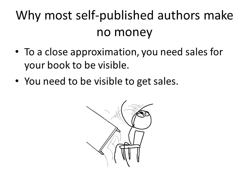 Why most self-published authors make no money To a close approximation, you need sales for your book to be visible. You need to be visible to get sale