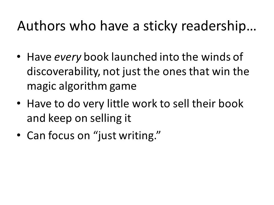 Authors who have a sticky readership… Have every book launched into the winds of discoverability, not just the ones that win the magic algorithm game Have to do very little work to sell their book and keep on selling it Can focus on just writing.