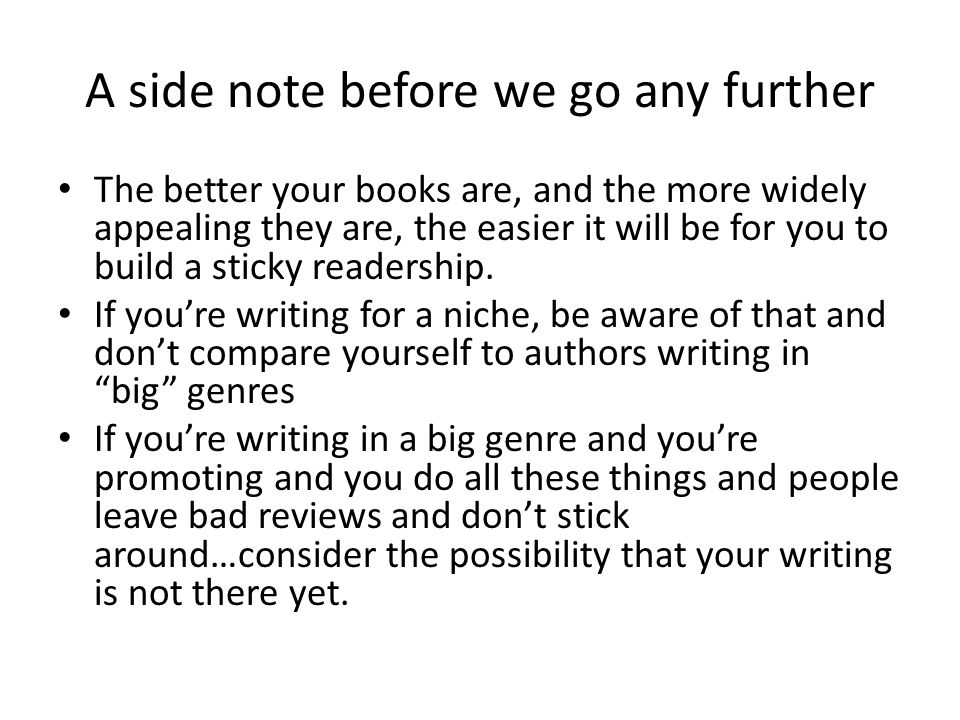 A side note before we go any further The better your books are, and the more widely appealing they are, the easier it will be for you to build a sticky readership.