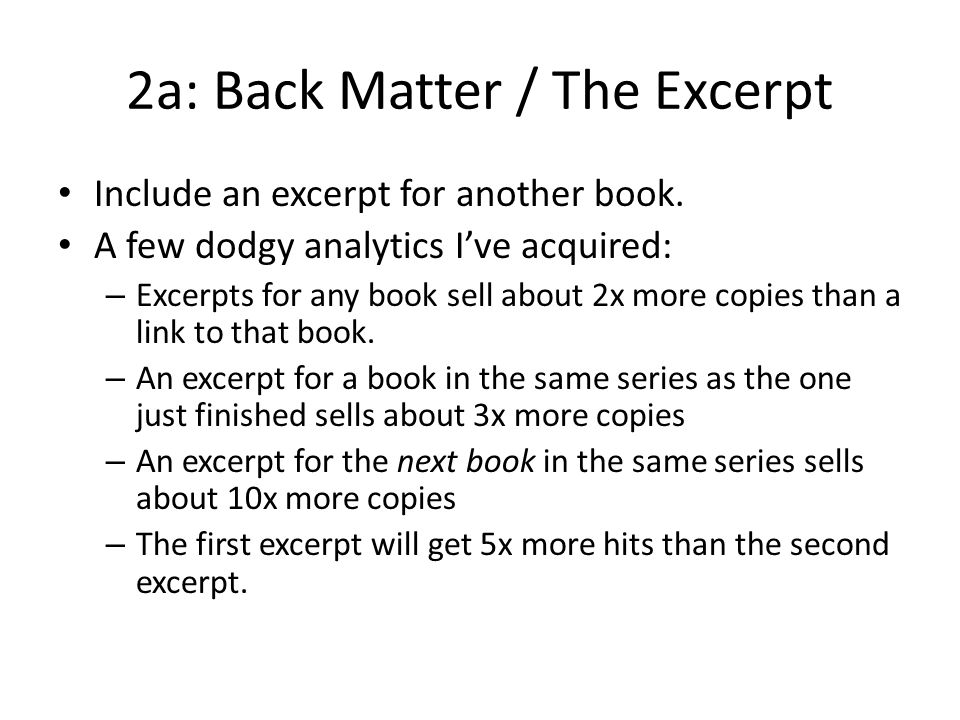 2a: Back Matter / The Excerpt Include an excerpt for another book. A few dodgy analytics I've acquired: – Excerpts for any book sell about 2x more cop