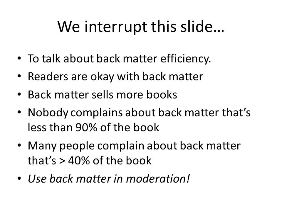 We interrupt this slide… To talk about back matter efficiency. Readers are okay with back matter Back matter sells more books Nobody complains about b
