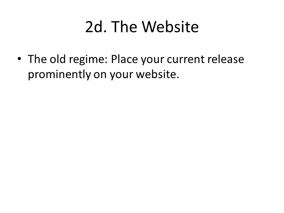 2d. The Website The old regime: Place your current release prominently on your website.