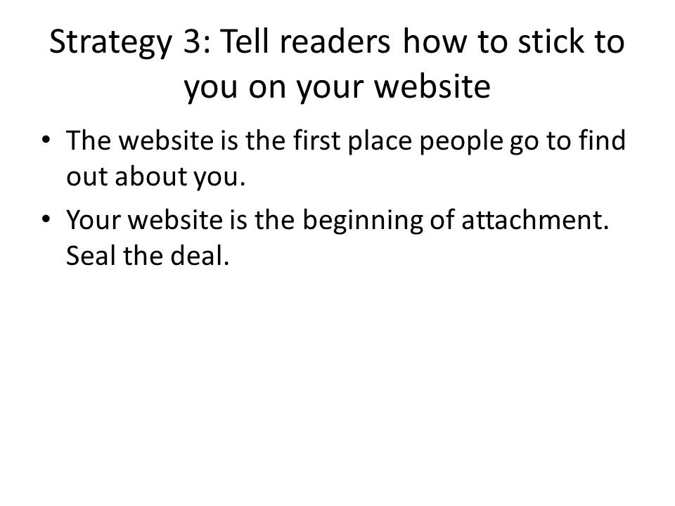 Strategy 3: Tell readers how to stick to you on your website The website is the first place people go to find out about you.