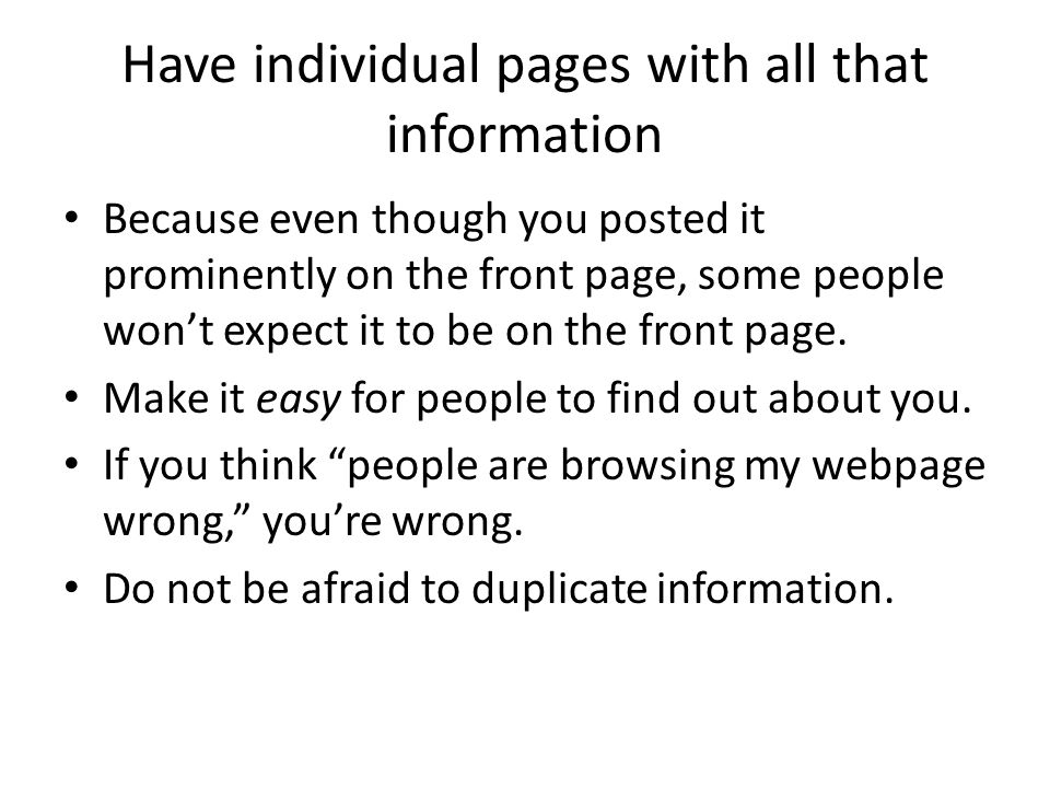 Have individual pages with all that information Because even though you posted it prominently on the front page, some people won't expect it to be on the front page.