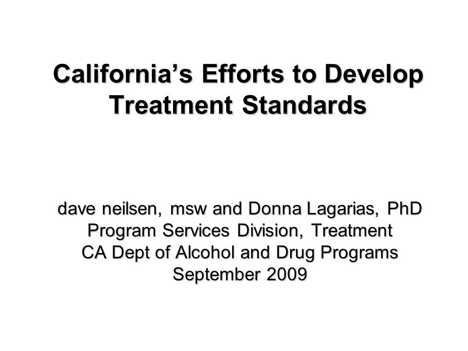 California's Efforts to Develop Treatment Standards dave neilsen, msw and Donna Lagarias, PhD Program Services Division, Treatment CA Dept of Alcohol and Drug Programs September 2009