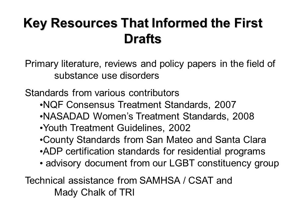 Key Resources That Informed the First Drafts Primary literature, reviews and policy papers in the field of substance use disorders Standards from various contributors NQF Consensus Treatment Standards, 2007 NASADAD Women's Treatment Standards, 2008 Youth Treatment Guidelines, 2002 County Standards from San Mateo and Santa Clara ADP certification standards for residential programs advisory document from our LGBT constituency group Technical assistance from SAMHSA / CSAT and Mady Chalk of TRI