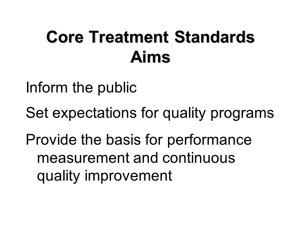 Core Treatment Standards Aims Inform the public Set expectations for quality programs Provide the basis for performance measurement and continuous quality improvement