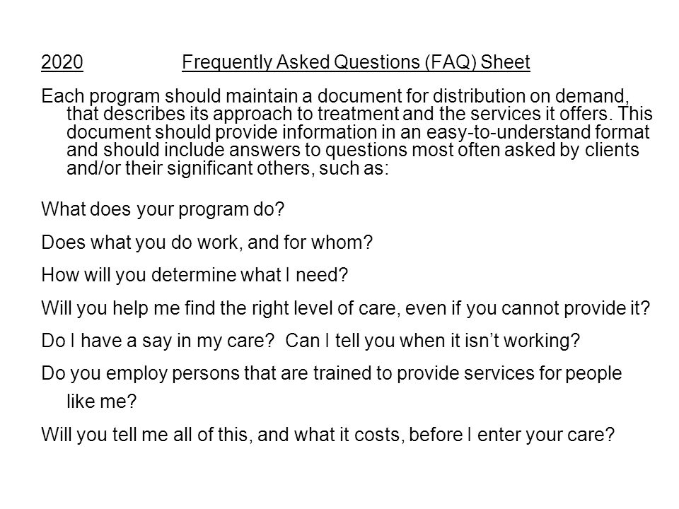 2020 Frequently Asked Questions (FAQ) Sheet Each program should maintain a document for distribution on demand, that describes its approach to treatment and the services it offers.