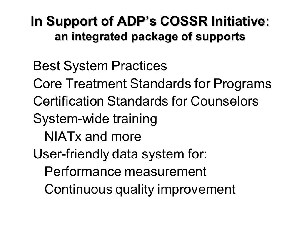 In Support of ADP's COSSR Initiative: an integrated package of supports Best System Practices Core Treatment Standards for Programs Certification Standards for Counselors System-wide training NIATx and more User-friendly data system for: Performance measurement Continuous quality improvement