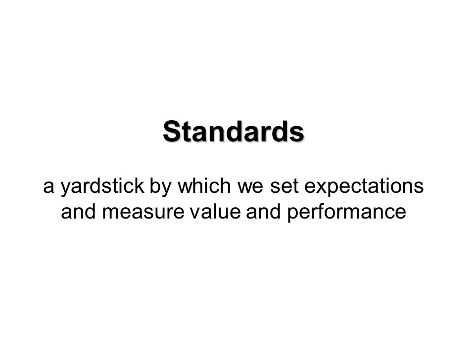 Standards a yardstick by which we set expectations and measure value and performance